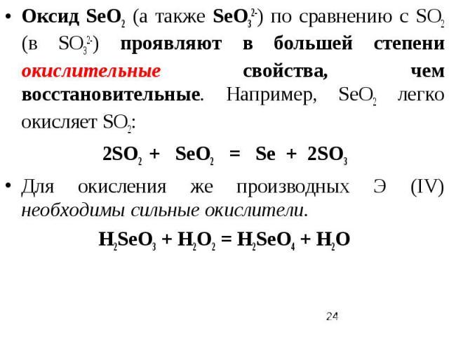 Оксид SеO2 (а также SеО32-) по сравнению с SO2 (в SО32-) проявляют в большей степени окислительные свойства, чем восстановительные. Например, SеO2 легко окисляет SО2: 2SО2 + SеО2 = Sе + 2SО3 Для окисления же производных Э (IV) необходимы сильные оки…