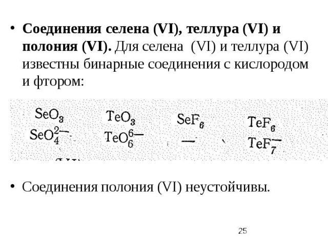 Соединения селена (VI), теллура (VI) и полония (VI). Для селена (VI) и теллура (VI) известны бинарные соединения с кислородом и фтором: Соединения полония (VI) неустойчивы.
