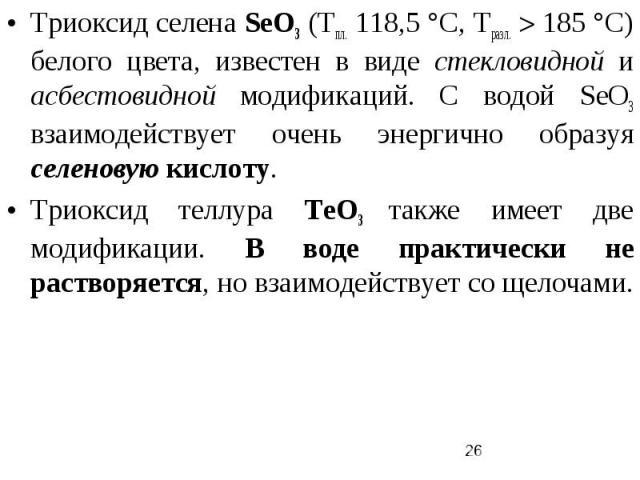 Триоксид селена SеO3 (Тпл. 118,5 °С, Tразл. 185 °С) белого цвета, известен в виде стекловидной и асбестовидной модификаций. С водой SеO3 взаимодействует очень энергично образуя селеновую кислоту. Триоксид теллура ТеО3 также имеет две модификации. В …