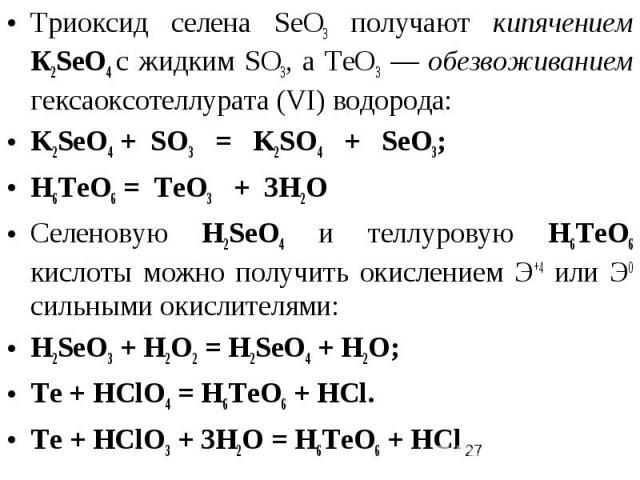 Триоксид селена SеО3 получают кипячением К2SеO4 с жидким SО3, а ТеО3 — обезвоживанием гексаоксотеллурата (VI) водорода: K2SеO4 + SO3 = K2SO4 + SеО3; H6TeO6 = TeO3 + 3H2O Селеновую H2SеО4 и теллуровую H6TeO6 кислоты можно получить окислением Э+4 или …
