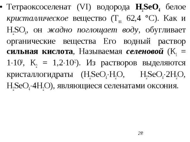 Тетраоксоселенат (VI) водорода H2SеO4 белое кристаллическое вещество (Тпл. 62,4 °С). Как и Н2SO4, он жадно поглощает воду, обугливает органические вещества Его водный раствор сильная кислота, Называемая селеновой (К1 = 1103, К2 = 1,210-2). Из раство…
