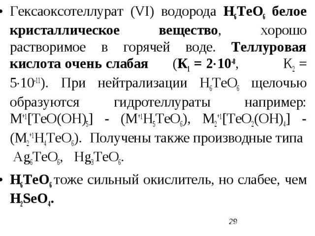 Гексаоксотеллурат (VI) водорода H6TeO6 белое кристаллическое вещество, хорошо растворимое в горячей воде. Теллуровая кислота очень слабая (К1 = 210-8, К2 = 510-11). При нейтрализации Н6ТеО6 щелочью образуются гидротеллураты например: М+1[ТеО(ОН)5] -…