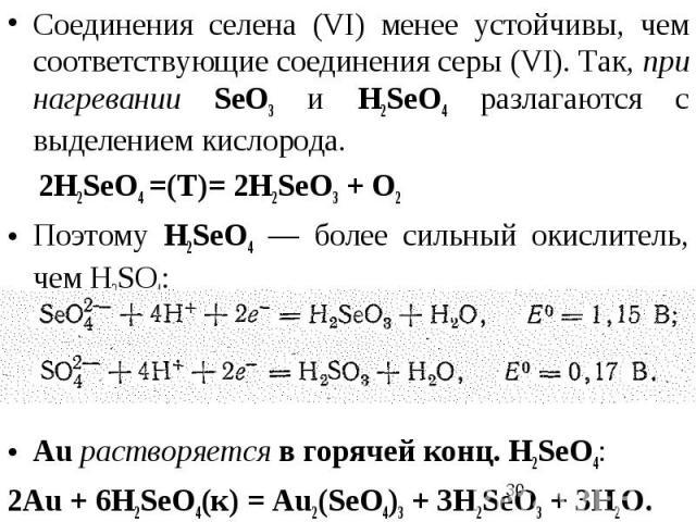 Соединения селена (VI) менее устойчивы, чем соответствующие соединения серы (VI). Так, при нагревании SеO3 и Н2SеO4 разлагаются с выделением кислорода. 2Н2SеO4 =(T)= 2Н2SеO3 + O2 Поэтому Н2SеO4 — более сильный окислитель, чем Н2SO4: Аu растворяется …