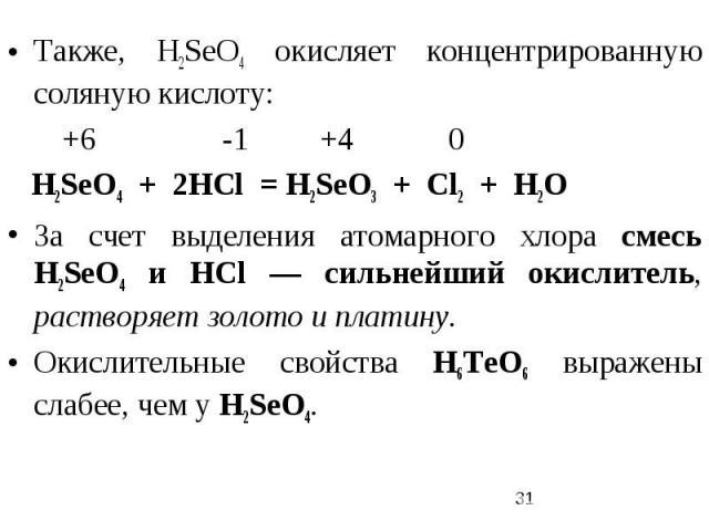 Также, Н2SеO4 окисляет концентрированную соляную кислоту: +6 -1 +4 0 Н2SеO4 + 2HCl = Н2SеO3 + Cl2 + H2O За счет выделения атомарного хлора смесь Н2SеO4 и НСl — сильнейший окислитель, растворяет золото и платину. Окислительные свойства H6TeO6 выражен…