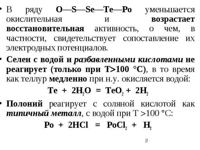 В ряду O—S—Sе—Te—Po уменьшается окислительная и возрастает восстановительная активность, о чем, в частности, свидетельствует сопоставление их электродных потенциалов. Селен с водой и разбавленными кислотами не реагирует (только при Т100 °С), в то вр…
