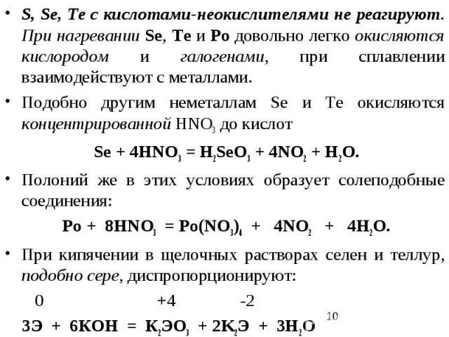 S, Se, Te с кислотами-неокислителями не реагируют. При нагревании Se, Te и Po довольно легко окисляются кислородом и галогенами, при сплавлении взаимодействуют с металлами. Подобно другим неметаллам Sе и Те окисляются концентрированной HNO3 до кисло…