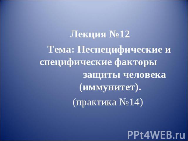 Лекция №12 Тема: Неспецифические и специфические факторы защиты человека (иммунитет). (практика №14)