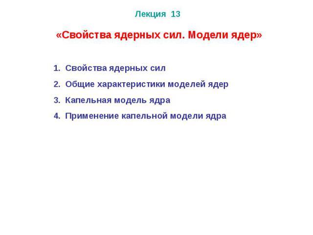 Лекция 13 Свойства ядерных сил Общие характеристики моделей ядер Капельная модель ядра Применение капельной модели ядра «Свойства ядерных сил. Модели ядер»