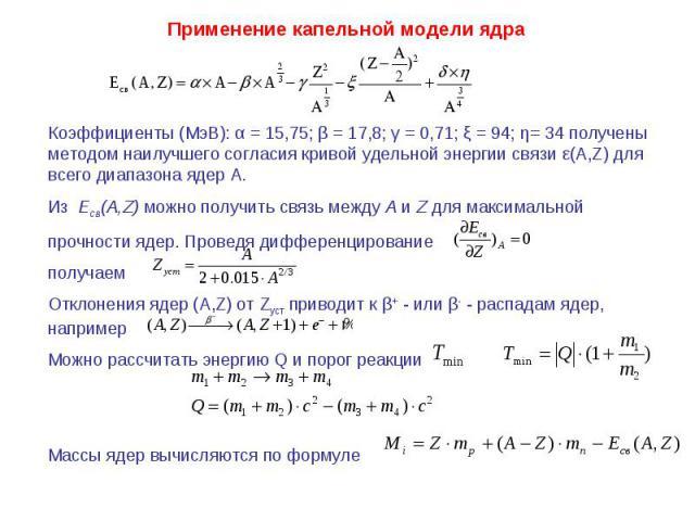 Применение капельной модели ядра Коэффициенты (МэВ): α = 15,75; β = 17,8; γ = 0,71; ξ = 94; η= 34 получены методом наилучшего согласия кривой удельной энергии связи ε(A,Z) для всего диапазона ядер A. Из Есв(А,Z) можно получить связь между A и Z для …