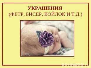 УКРАШЕНИЯ (ФЕТР, БИСЕР, ВОЙЛОК И Т.Д.)