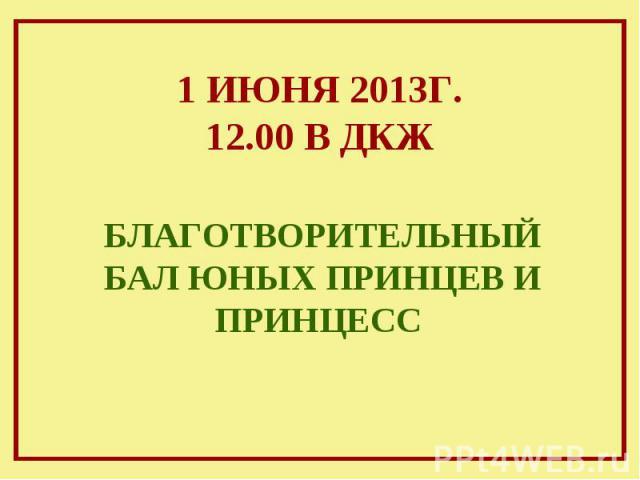 1 ИЮНЯ 2013Г. 12.00 В ДКЖ БЛАГОТВОРИТЕЛЬНЫЙ БАЛ ЮНЫХ ПРИНЦЕВ И ПРИНЦЕСС
