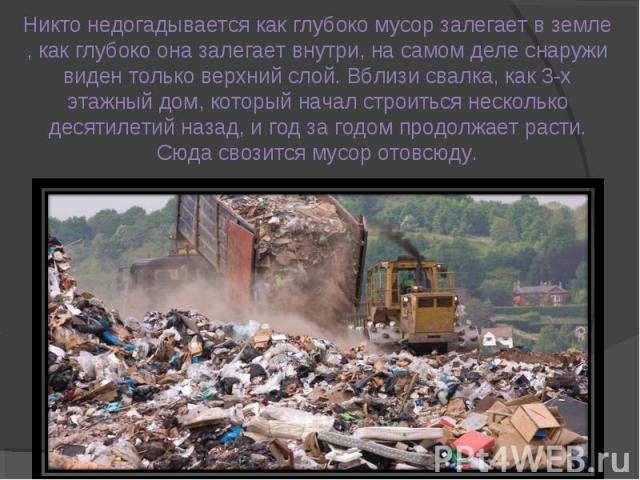 Никто недогадывается как глубоко мусор залегает в земле , как глубоко она залегает внутри, на самом деле снаружи виден только верхний слой. Вблизи свалка, как 3-х этажный дом, который начал строиться несколько десятилетий назад, и год за годом продо…