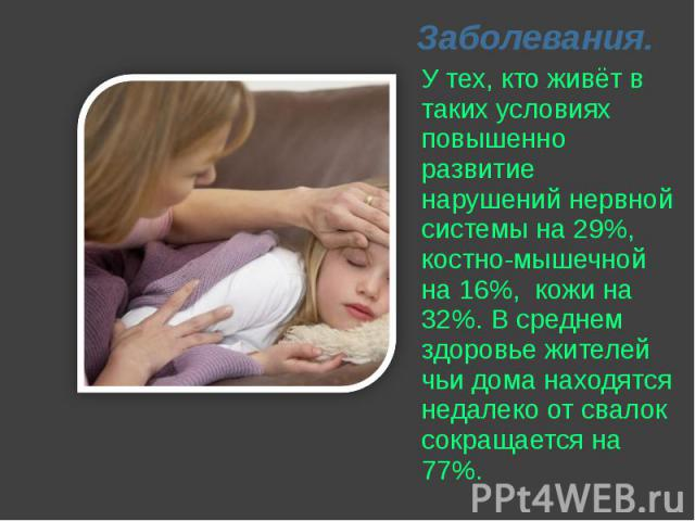 Заболевания. У тех, кто живёт в таких условиях повышенно развитие нарушений нервной системы на 29%, костно-мышечной на 16%, кожи на 32%. В среднем здоровье жителей чьи дома находятся недалеко от свалок сокращается на 77%.