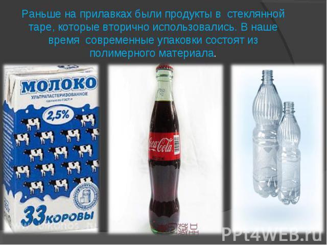Раньше на прилавках были продукты в стеклянной таре, которые вторично использовались. В наше время современные упаковки состоят из полимерного материала.