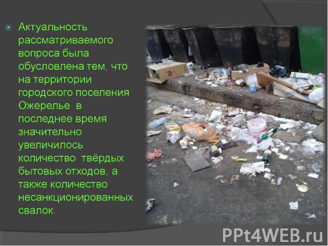 Актуальность рассматриваемого вопроса была обусловлена тем, что на территории городского поселения Ожерелье в последнее время значительно увеличилось количество твердых бытовых отходов, а также количество несанкционированных свалок