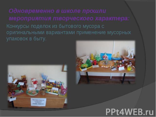 Одновременно в школе прошли мероприятия творческого характера: Конкурсы поделок из бытового мусора с оригинальными вариантами применение мусорных упаковок в быту.