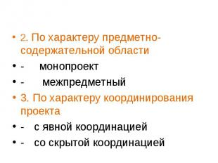 2. По характеру предметно-содержательной области - монопроект - межпредметный 3.