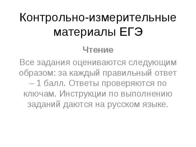Контрольно-измерительные материалы ЕГЭ Чтение Все задания оцениваются следующим образом: за каждый правильный ответ – 1 балл. Ответы проверяются по ключам. Инструкции по выполнению заданий даются на русском языке.