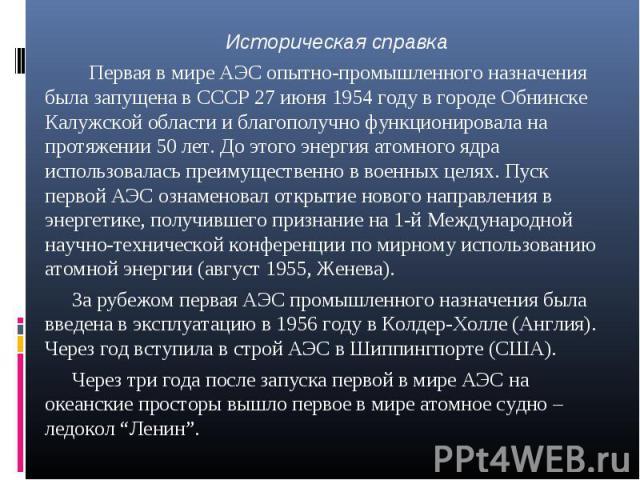 Историческая справка Первая в мире АЭС опытно-промышленного назначения была запущена в СССР 27 июня 1954 году в городе Обнинске Калужской области и благополучно функционировала на протяжении 50 лет. До этого энергия атомного ядра использовалась преи…
