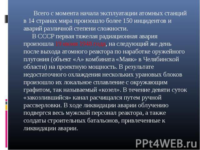 Всего с момента начала эксплуатации атомных станций в 14 странах мира произошло более 150 инцидентов и аварий различной степени сложности. В СССР первая тяжелая радиационная авария произошла 19 июня 1948 года, на следующий же день после выхода атомн…