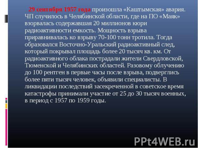 29 сентября 1957 года произошла «Каштымская» авария. ЧП случилось в Челябинской области, где на ПО «Маяк» взорвалась содержавшая 20 миллионов кюри радиоактивности емкость. Мощность взрыва приравнивалась ко взрыву 70-100 тонн тротила. Тогда образовал…