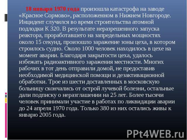 18 января 1970 года произошла катастрофа на заводе «Красное Сормово», расположенном в Нижнем Новгороде. Инцидент случился во время строительства атомной подлодки К 320. В результате неразрешенного запуска реактора, проработавшего на запредельных мощ…