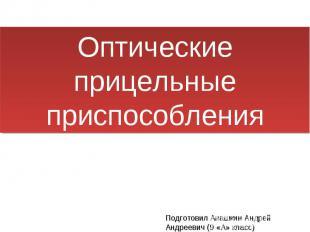 Оптические прицельные приспособления Подготовил Анашкин Андрей Андреевич (9 «А»