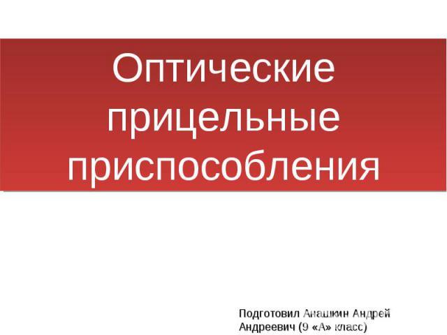 Оптические прицельные приспособления Подготовил Анашкин Андрей Андреевич (9 «А» класс)