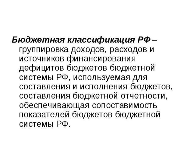 Бюджетная классификация РФ – группировка доходов, расходов и источников финансирования дефицитов бюджетов бюджетной системы РФ, используемая для составления и исполнения бюджетов, составления бюджетной отчетности, обеспечивающая сопоставимость показ…