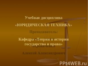 Учебная дисциплина «ЮРИДИЧЕСКАЯ ТЕХНИКА» Кафедра «Теории и истории государства и