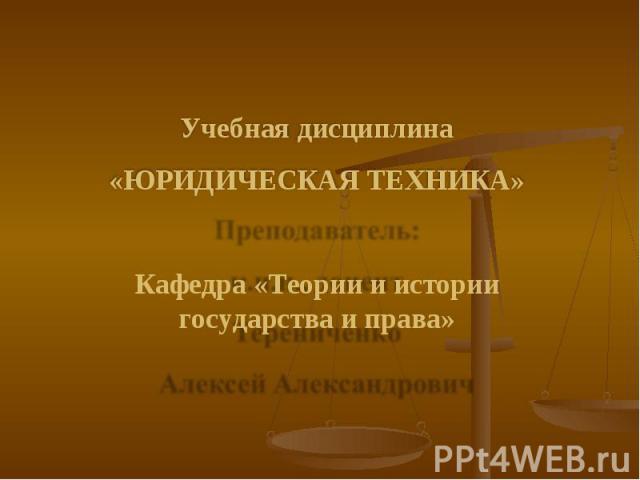 Учебная дисциплина «ЮРИДИЧЕСКАЯ ТЕХНИКА» Кафедра «Теории и истории государства и права»