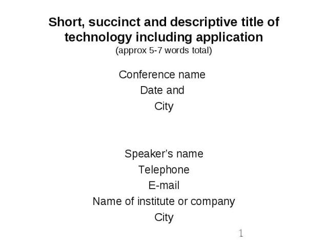 Short, succinct and descriptive title of technology including application(approx 5-7 words total) Conference name Date and City Speaker's name Telephone E-mail Name of institute or company City