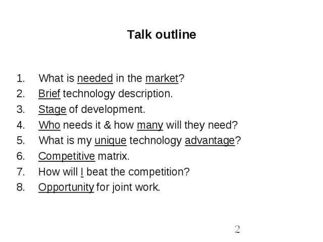 Talk outline What is needed in the market?Brief technology description.Stage of development.Who needs it & how many will they need?What is my unique technology advantage?Competitive matrix.How will I beat the competition?Opportunity for joint work.