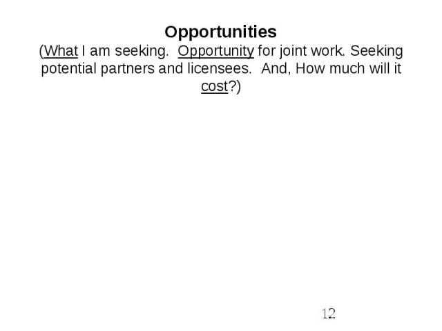 Opportunities(What I am seeking. Opportunity for joint work. Seeking potential partners and licensees. And, How much will it cost?)