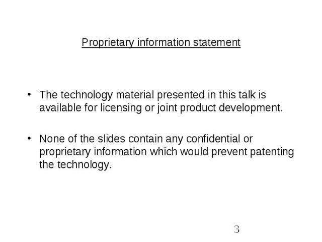 Proprietary information statement The technology material presented in this talk is available for licensing or joint product development.None of the slides contain any confidential or proprietary information which would prevent patenting the technology.