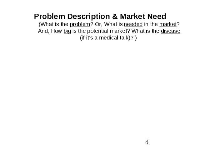 Problem Description & Market Need (What is the problem? Or, What is needed in the market? And, How big is the potential market? What is the disease (if it's a medical talk)? )