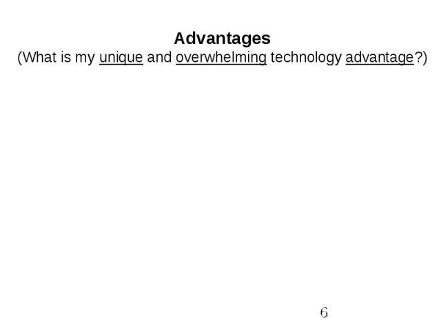 Advantages(What is my unique and overwhelming technology advantage?)