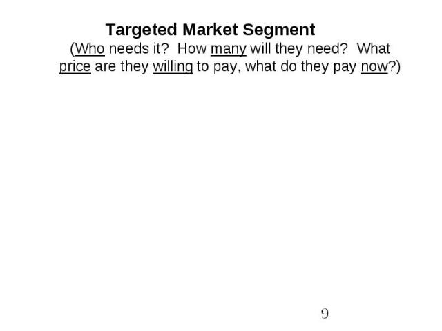 Targeted Market Segment(Who needs it? How many will they need? What price are they willing to pay, what do they pay now?)