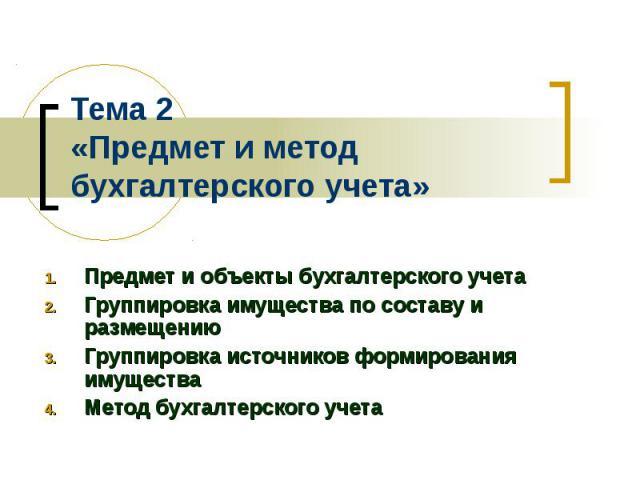 Тема 2 «Предмет и метод бухгалтерского учета» Предмет и объекты бухгалтерского учета Группировка имущества по составу и размещению Группировка источников формирования имущества Метод бухгалтерского учета