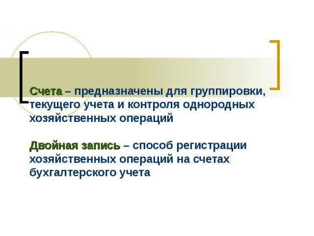 Счета – предназначены для группировки, текущего учета и контроля однородных хозяйственных операций Двойная запись – способ регистрации хозяйственных операций на счетах бухгалтерского учета