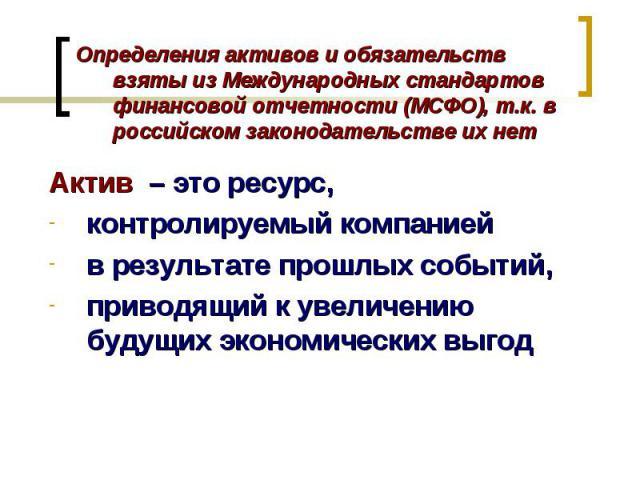 Актив – это ресурс, контролируемый компанией в результате прошлых событий, приводящий к увеличению будущих экономических выгод Определения активов и обязательств взяты из Международных стандартов финансовой отчетности (МСФО), т.к. в российском закон…