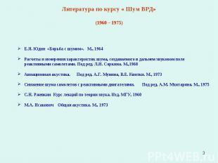 * Литература по курсу « Шум ВРД» (1960 – 1975) Е.Я. Юдин «Борьба с шумом». М., 1