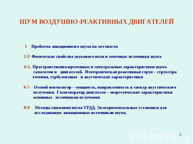 * 1 Проблема авиационного шума на местности 2-3 Физические свойства звукового поля и точечные источники шума 4-5. Пространственно-временные и спектральные характеристики шума самолетов и двигателей. Изотермическая реактивная струя – структура течени…