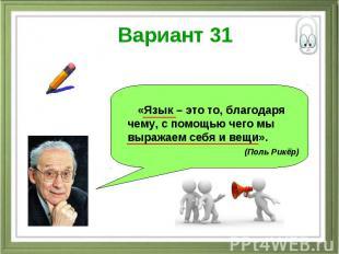 Вариант 31 «Язык – это то, благодаря чему, с помощью чего мы выражаем себя и вещ