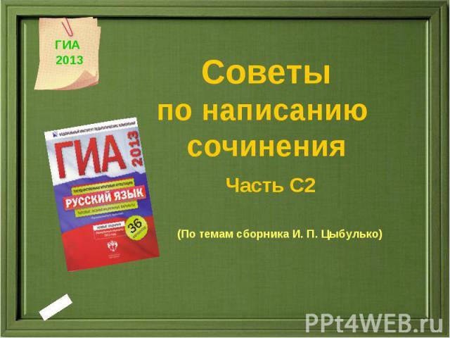 Советы по написанию сочинения Часть С2 (По темам сборника И. П. Цыбулько) ГИА 2013