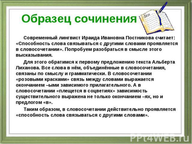 Образец сочинения Современный лингвист Ираида Ивановна Постникова считает: «Способность слова связываться с другими словами проявляется в словосочетании». Попробуем разобраться в смысле этого высказывания. Для этого обратимся к первому предложению т…