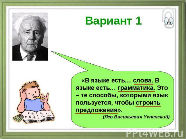 Вариант 1 «В языке есть… слова. В языке есть… грамматика. Это – те способы, которыми язык пользуется, чтобы строить предложения». (Лев Васильевич Успенский)