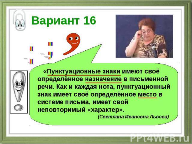 Вариант 16 «Пунктуационные знаки имеют своё определённое назначение в письменной речи. Как и каждая нота, пунктуационный знак имеет своё определённое место в системе письма, имеет свой неповторимый «характер». (Светлана Ивановна Львова)