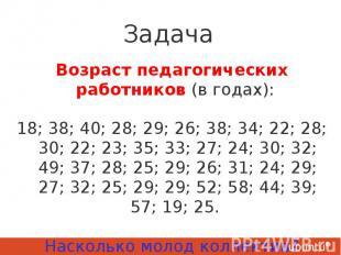 Задача Возраст педагогических работников (в годах): 18; 38; 40; 28; 29; 26; 38;