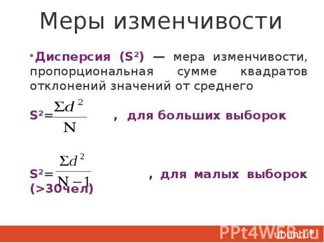 Меры изменчивости Дисперсия (SІ) — мера изменчивости, пропорциональная сумме квадратов отклонений значений от среднего SІ= , для больших выборок SІ= , для малых выборок (>30чел)